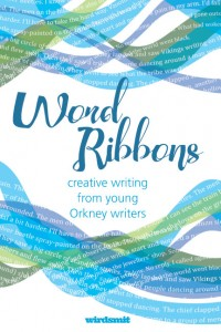 Word Ribbons, creative writing from young Orkney writers, ed Gabrielle Barnby, Amber Connolly